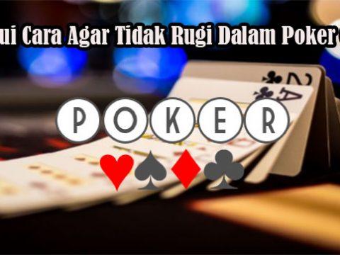 Ketahui Cara Agar Tidak Rugi Dalam Poker Online